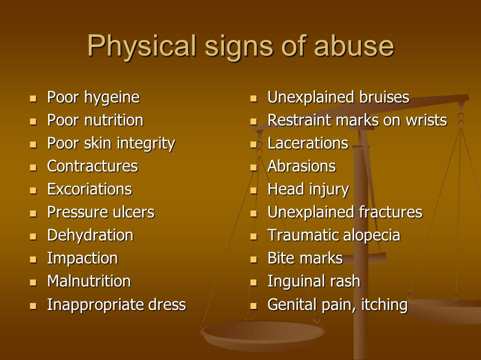 Physical signs of abuse Poor hygeine Poor hygeine Poor nutrition Poor nutrition Poor skin integrity Poor skin integrity Contractures Contractures Excoriations Excoriations Pressure ulcers Pressure ulcers Dehydration Dehydration Impaction Impaction Malnutrition Malnutrition Inappropriate dress Inappropriate dress Unexplained bruises Restraint marks on wrists Lacerations Abrasions Head injury Unexplained fractures Traumatic alopecia Bite marks Inguinal rash Genital pain, itching