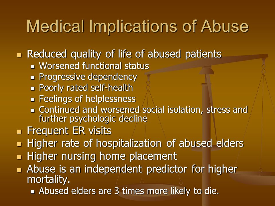 Medical Implications of Abuse Reduced quality of life of abused patients Reduced quality of life of abused patients Worsened functional status Worsened functional status Progressive dependency Progressive dependency Poorly rated self-health Poorly rated self-health Feelings of helplessness Feelings of helplessness Continued and worsened social isolation, stress and further psychologic decline Continued and worsened social isolation, stress and further psychologic decline Frequent ER visits Frequent ER visits Higher rate of hospitalization of abused elders Higher rate of hospitalization of abused elders Higher nursing home placement Higher nursing home placement Abuse is an independent predictor for higher mortality.