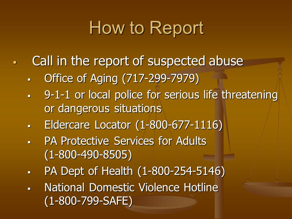 How to Report  Call in the report of suspected abuse  Office of Aging (717-299-7979)  9-1-1 or local police for serious life threatening or dangerous situations  Eldercare Locator (1-800-677-1116)  PA Protective Services for Adults (1-800-490-8505)  PA Dept of Health (1-800-254-5146)  National Domestic Violence Hotline (1-800-799-SAFE)