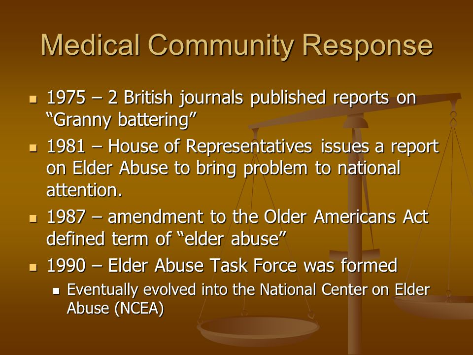 Medical Community Response 1975 – 2 British journals published reports on Granny battering 1975 – 2 British journals published reports on Granny battering 1981 – House of Representatives issues a report on Elder Abuse to bring problem to national attention.