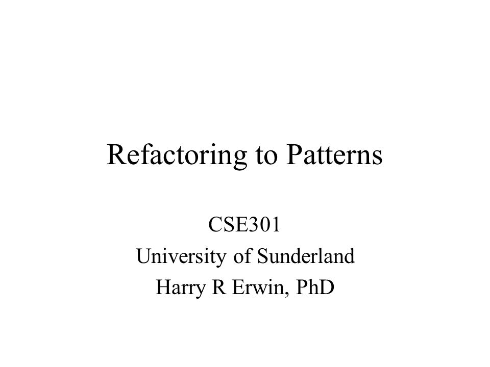 Refactoring to Patterns CSE301 University of Sunderland Harry R Erwin, PhD