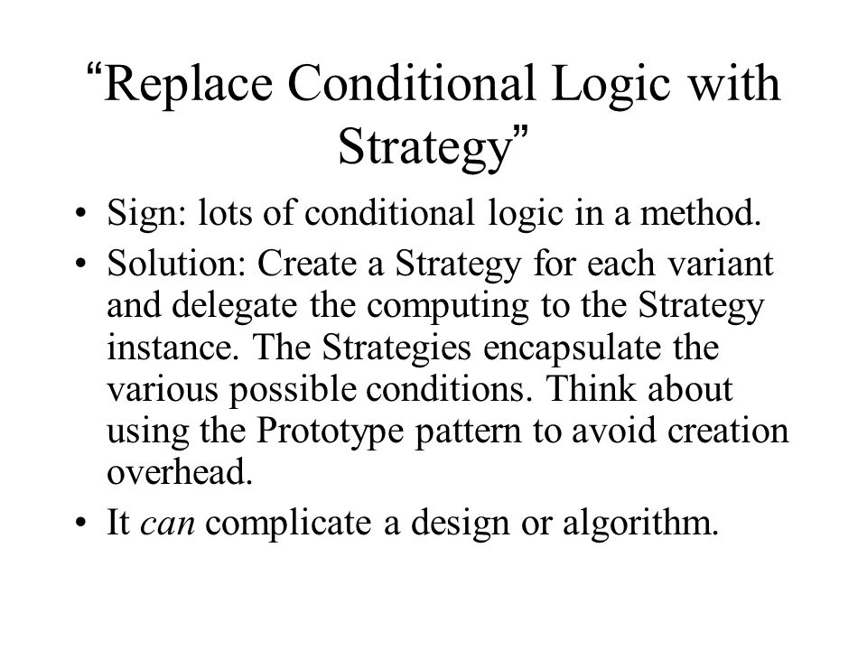 Replace Conditional Logic with Strategy Sign: lots of conditional logic in a method.