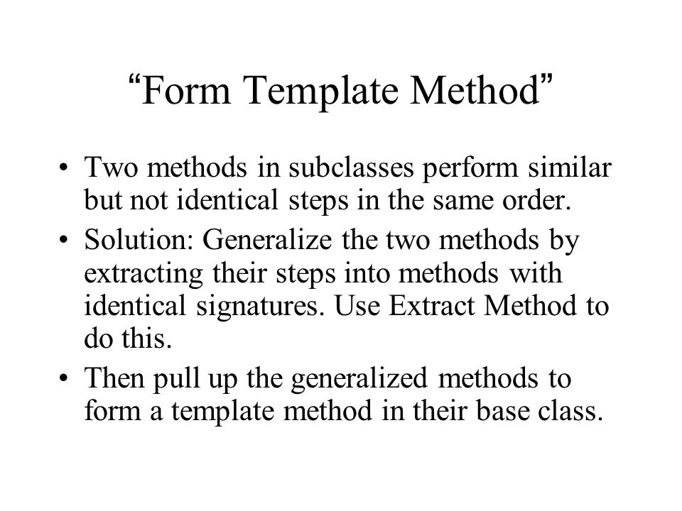 Form Template Method Two methods in subclasses perform similar but not identical steps in the same order.