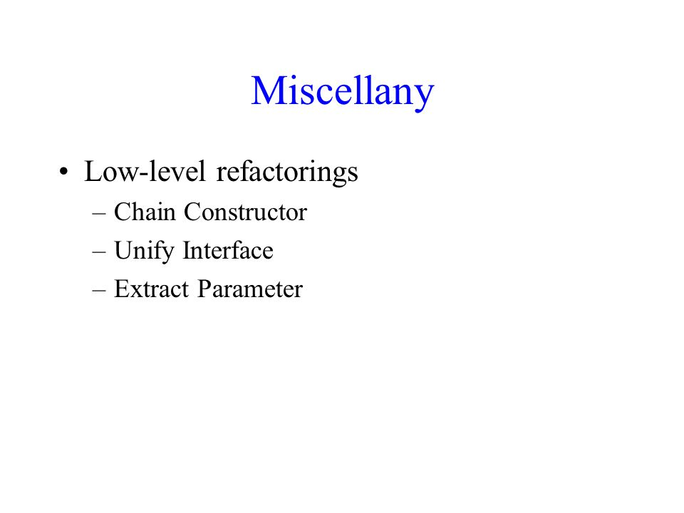 Miscellany Low-level refactorings –Chain Constructor –Unify Interface –Extract Parameter