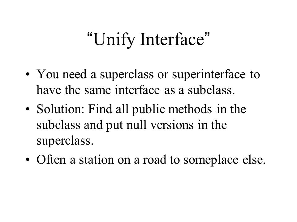 Unify Interface You need a superclass or superinterface to have the same interface as a subclass.