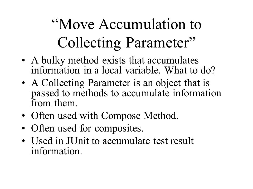 Move Accumulation to Collecting Parameter A bulky method exists that accumulates information in a local variable.