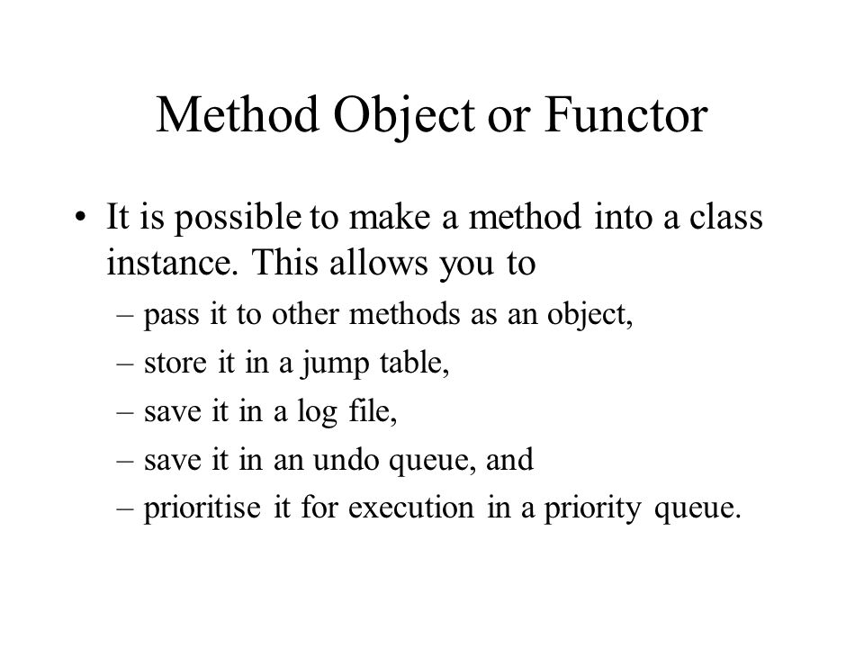 Method Object or Functor It is possible to make a method into a class instance.