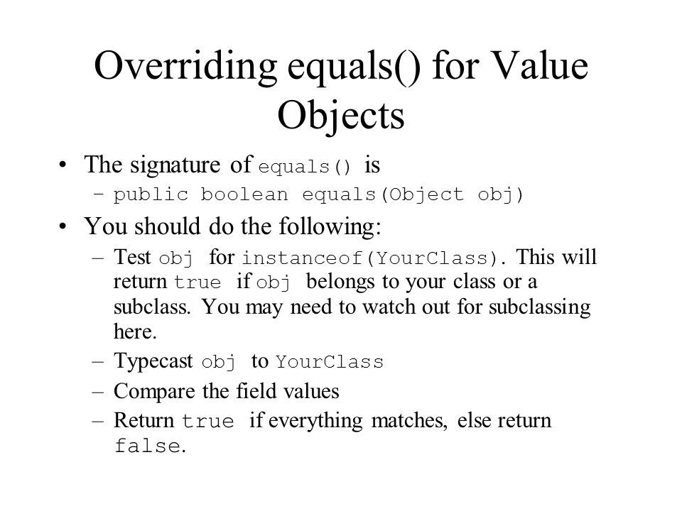 Overriding equals() for Value Objects The signature of equals() is –public boolean equals(Object obj) You should do the following: –Test obj for instanceof(YourClass).