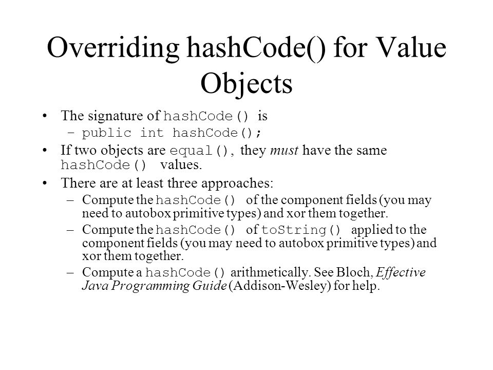 Overriding hashCode() for Value Objects The signature of hashCode() is –public int hashCode(); If two objects are equal(), they must have the same hashCode() values.