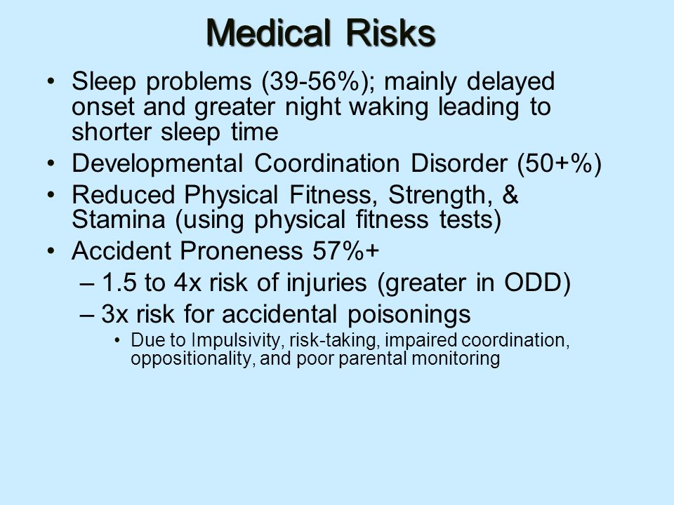 Medical Risks Sleep problems (39-56%); mainly delayed onset and greater night waking leading to shorter sleep time Developmental Coordination Disorder (50+%) Reduced Physical Fitness, Strength, & Stamina (using physical fitness tests) Accident Proneness 57%+ –1.5 to 4x risk of injuries (greater in ODD) –3x risk for accidental poisonings Due to Impulsivity, risk-taking, impaired coordination, oppositionality, and poor parental monitoring