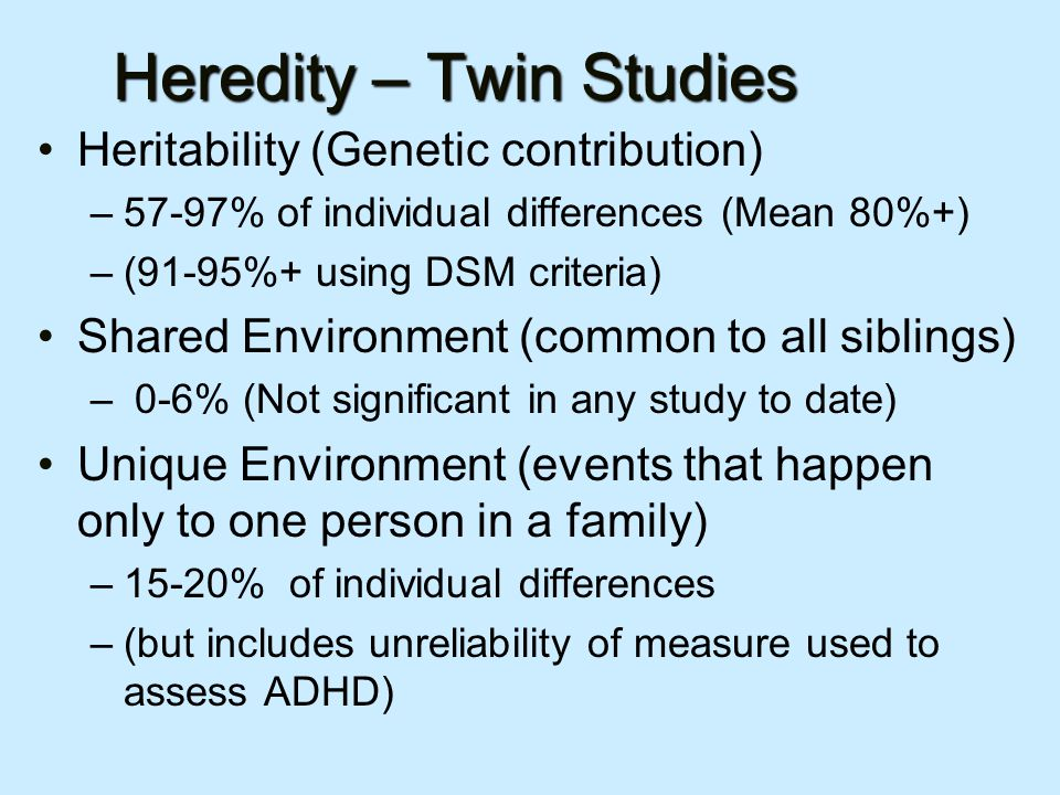Heredity – Twin Studies Heritability (Genetic contribution) –57-97% of individual differences (Mean 80%+) –(91-95%+ using DSM criteria) Shared Environment (common to all siblings) – 0-6% (Not significant in any study to date) Unique Environment (events that happen only to one person in a family) –15-20% of individual differences –(but includes unreliability of measure used to assess ADHD)