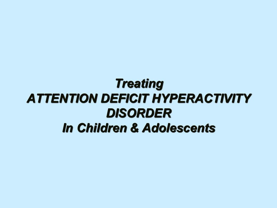 Treating ATTENTION DEFICIT HYPERACTIVITY DISORDER In Children & Adolescents