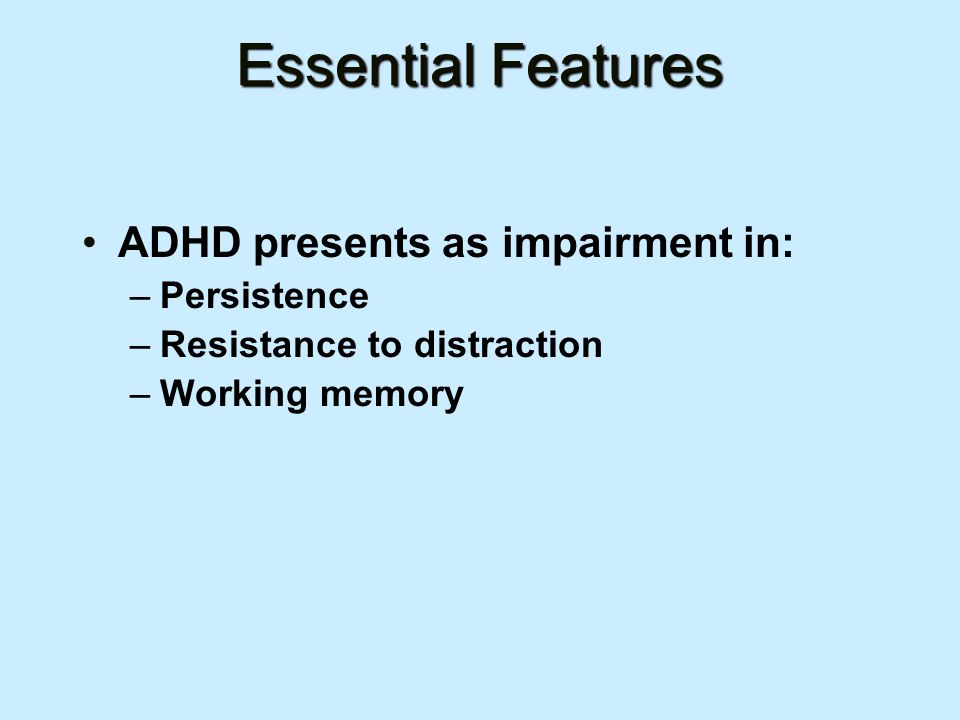 Essential Features ADHD presents as impairment in: –Persistence –Resistance to distraction –Working memory