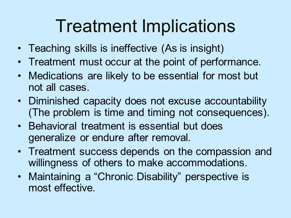 Treatment Implications Teaching skills is ineffective (As is insight) Treatment must occur at the point of performance.