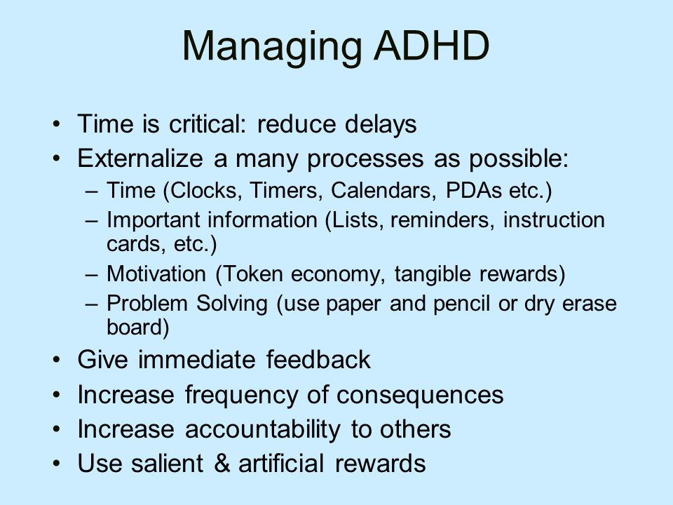 Managing ADHD Time is critical: reduce delays Externalize a many processes as possible: –Time (Clocks, Timers, Calendars, PDAs etc.) –Important information (Lists, reminders, instruction cards, etc.) –Motivation (Token economy, tangible rewards) –Problem Solving (use paper and pencil or dry erase board) Give immediate feedback Increase frequency of consequences Increase accountability to others Use salient & artificial rewards