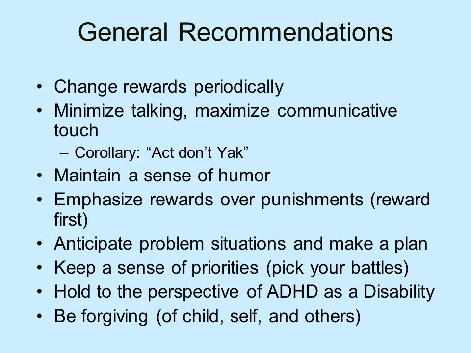 General Recommendations Change rewards periodically Minimize talking, maximize communicative touch –Corollary: Act don't Yak Maintain a sense of humor Emphasize rewards over punishments (reward first) Anticipate problem situations and make a plan Keep a sense of priorities (pick your battles) Hold to the perspective of ADHD as a Disability Be forgiving (of child, self, and others)