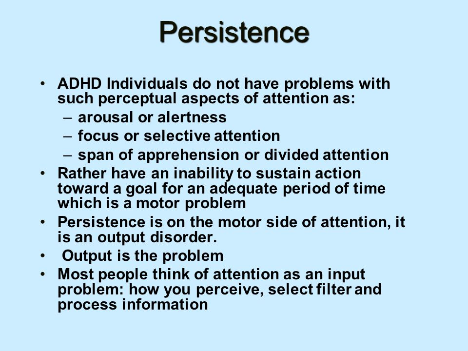 Persistence ADHD Individuals do not have problems with such perceptual aspects of attention as: –arousal or alertness –focus or selective attention –span of apprehension or divided attention Rather have an inability to sustain action toward a goal for an adequate period of time which is a motor problem Persistence is on the motor side of attention, it is an output disorder.
