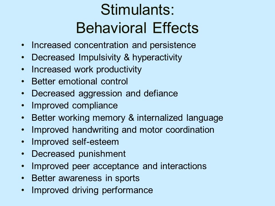 Stimulants: Behavioral Effects Increased concentration and persistence Decreased Impulsivity & hyperactivity Increased work productivity Better emotional control Decreased aggression and defiance Improved compliance Better working memory & internalized language Improved handwriting and motor coordination Improved self-esteem Decreased punishment Improved peer acceptance and interactions Better awareness in sports Improved driving performance