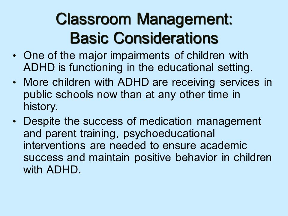 Classroom Management: Basic Considerations One of the major impairments of children with ADHD is functioning in the educational setting.