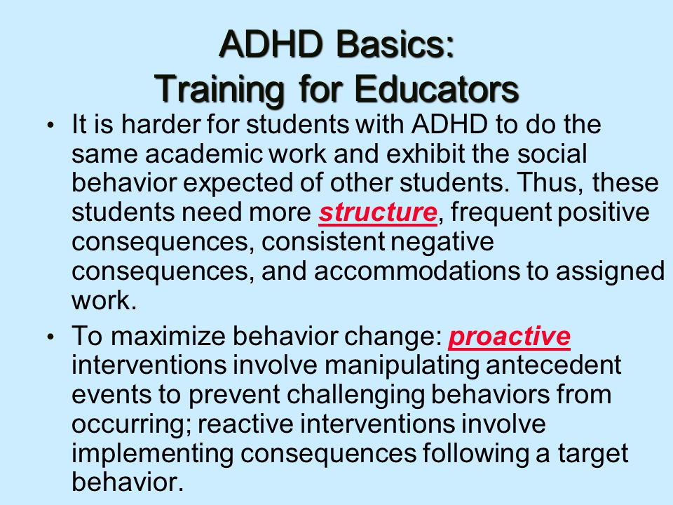 ADHD Basics: Training for Educators It is harder for students with ADHD to do the same academic work and exhibit the social behavior expected of other students.
