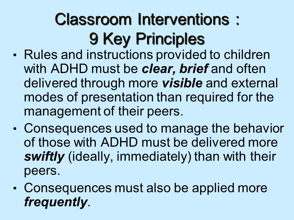Classroom Interventions : 9 Key Principles Rules and instructions provided to children with ADHD must be clear, brief and often delivered through more visible and external modes of presentation than required for the management of their peers.