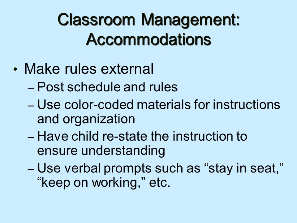Classroom Management: Accommodations Make rules external – Post schedule and rules – Use color-coded materials for instructions and organization – Have child re-state the instruction to ensure understanding – Use verbal prompts such as stay in seat, keep on working, etc.