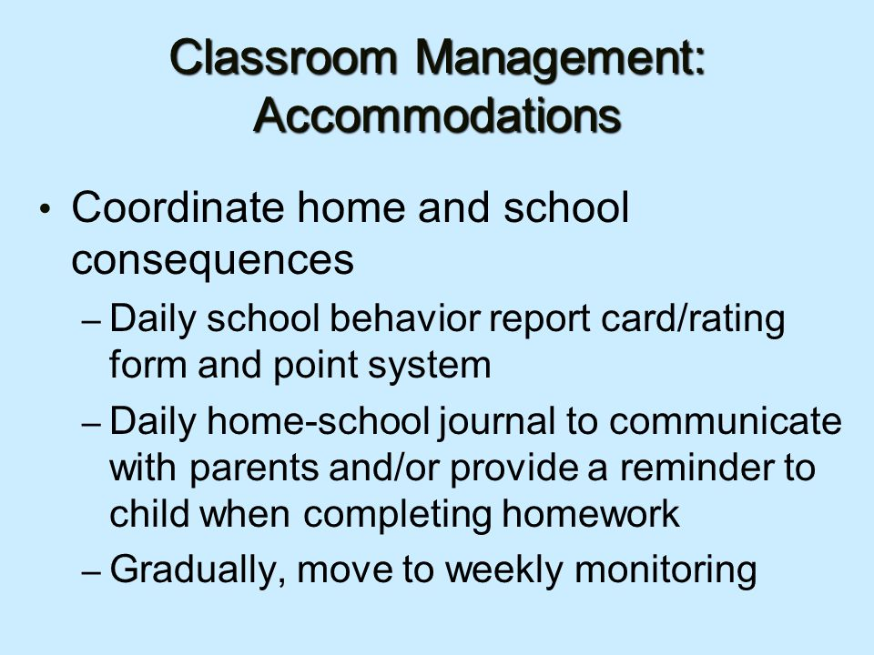 Classroom Management: Accommodations Coordinate home and school consequences – Daily school behavior report card/rating form and point system – Daily home-school journal to communicate with parents and/or provide a reminder to child when completing homework – Gradually, move to weekly monitoring