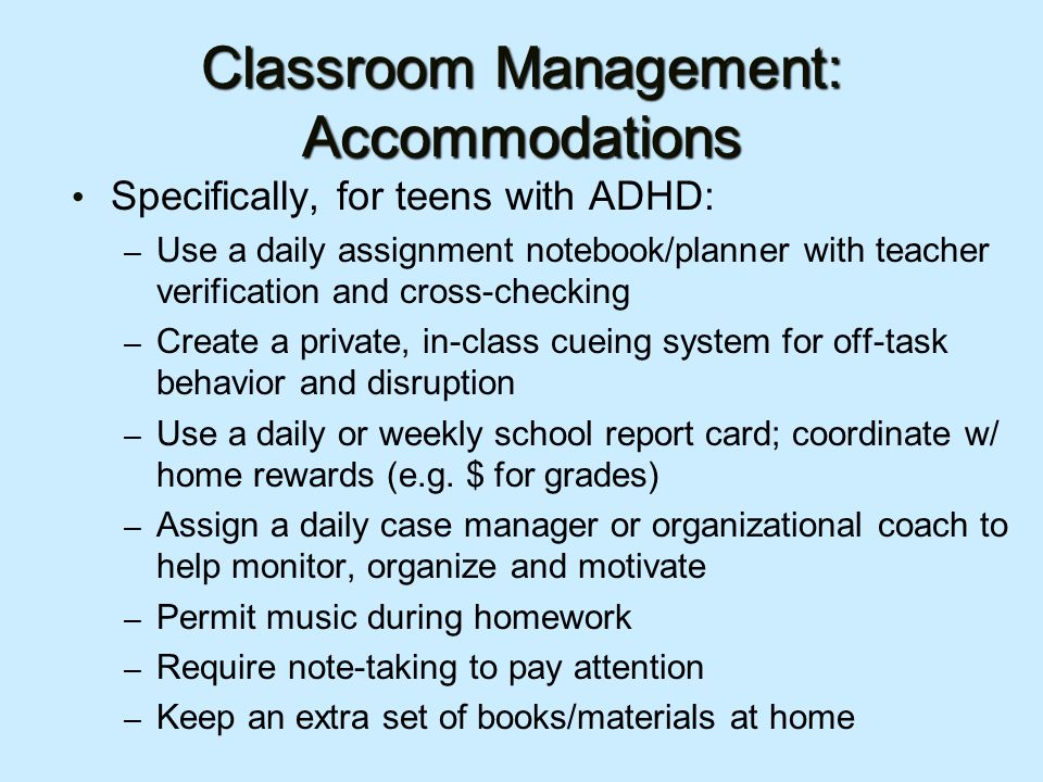 Classroom Management: Accommodations Specifically, for teens with ADHD: – Use a daily assignment notebook/planner with teacher verification and cross-checking – Create a private, in-class cueing system for off-task behavior and disruption – Use a daily or weekly school report card; coordinate w/ home rewards (e.g.