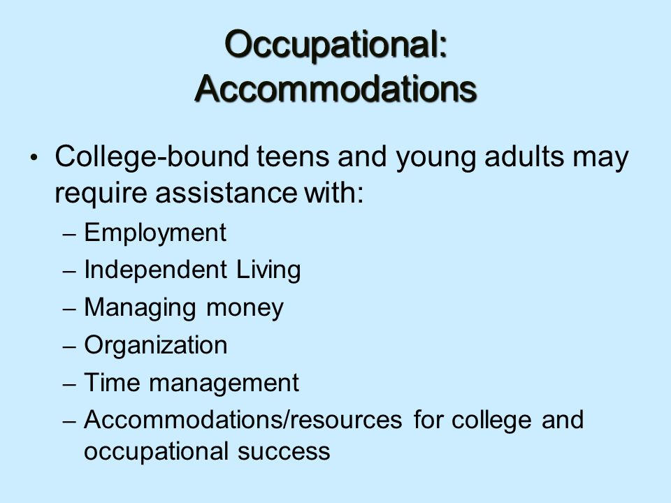 Occupational: Accommodations College-bound teens and young adults may require assistance with: – Employment – Independent Living – Managing money – Organization – Time management – Accommodations/resources for college and occupational success