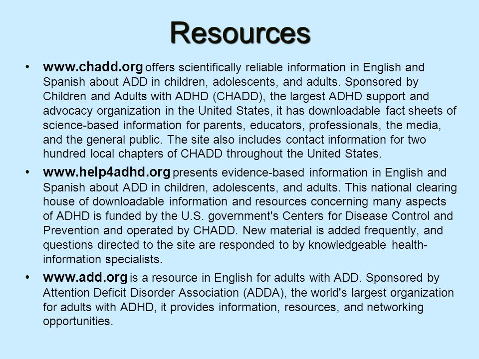 Resources www.chadd.org offers scientifically reliable information in English and Spanish about ADD in children, adolescents, and adults.