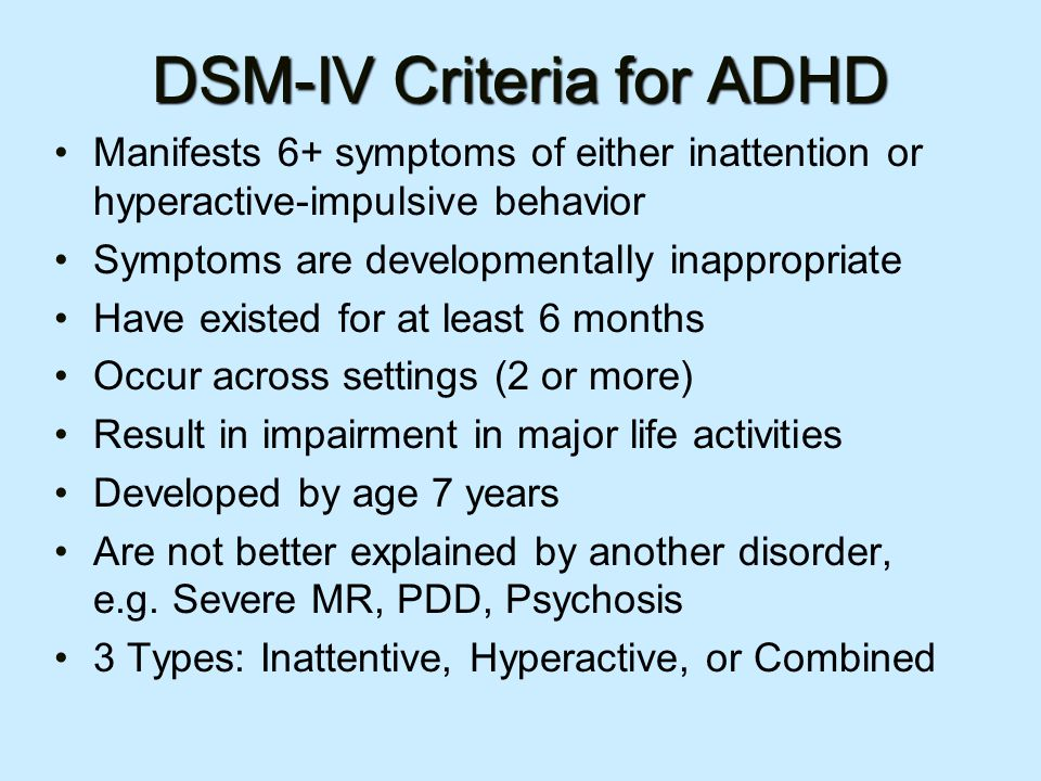 DSM-IV Criteria for ADHD Manifests 6+ symptoms of either inattention or hyperactive-impulsive behavior Symptoms are developmentally inappropriate Have existed for at least 6 months Occur across settings (2 or more) Result in impairment in major life activities Developed by age 7 years Are not better explained by another disorder, e.g.