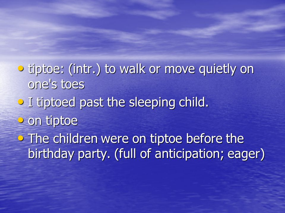 tiptoe: (intr.) to walk or move quietly on one s toes tiptoe: (intr.) to walk or move quietly on one s toes I tiptoed past the sleeping child.