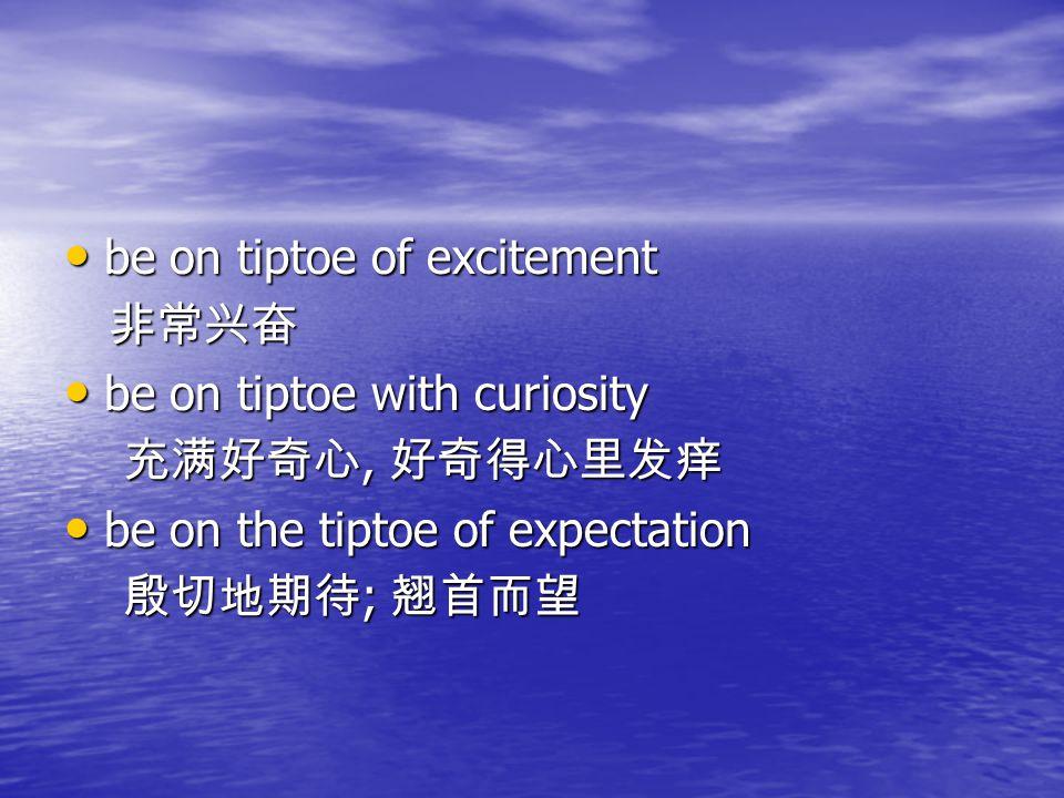 be on tiptoe of excitement be on tiptoe of excitement 非常兴奋 非常兴奋 be on tiptoe with curiosity be on tiptoe with curiosity 充满好奇心, 好奇得心里发痒 充满好奇心, 好奇得心里发痒 be on the tiptoe of expectation be on the tiptoe of expectation 殷切地期待 ; 翘首而望 殷切地期待 ; 翘首而望