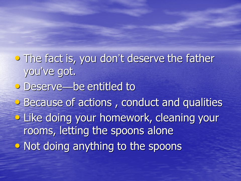 The fact is, you don ' t deserve the father you ' ve got.