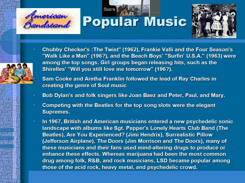 Popular Music Chubby Checker s :The Twist (1962), Frankie Valli and the Four Season s Walk Like a Man (196 ), and the Beach Boys Surfin U.S.A. (1963) were among the top songs.
