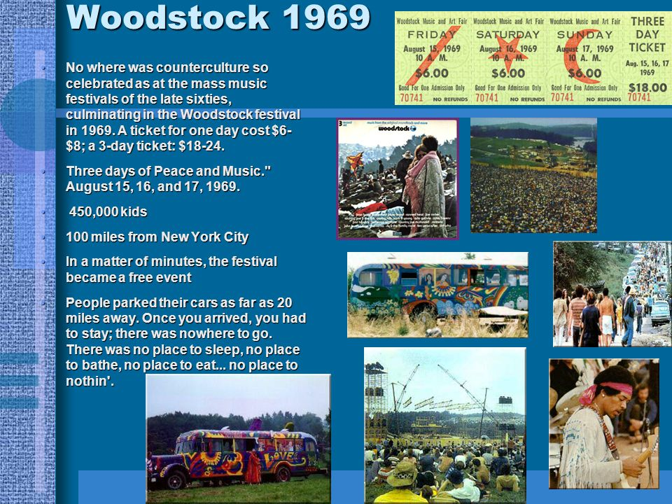Woodstock 1969 No where was counterculture so celebrated as at the mass music festivals of the late sixties, culminating in the Woodstock festival in 1969.