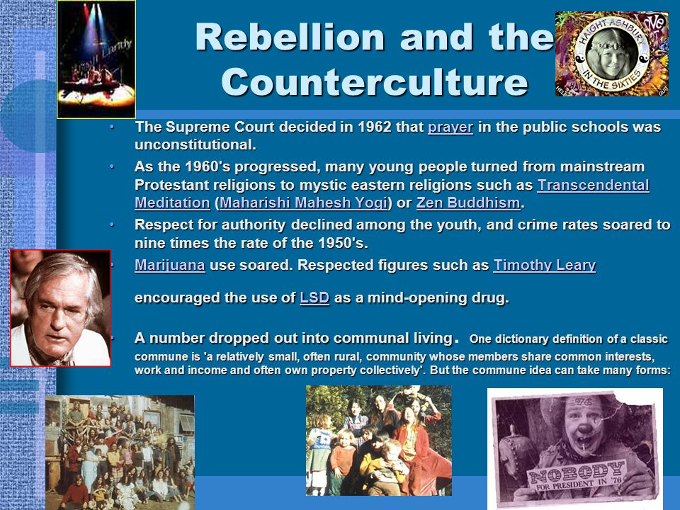Rebellion and the Counterculture The Supreme Court decided in 1962 that prayer in the public schools was unconstitutional.The Supreme Court decided in 1962 that prayer in the public schools was unconstitutional.prayer As the 1960 s progressed, many young people turned from mainstream Protestant religions to mystic eastern religions such as Transcendental Meditation (Maharishi Mahesh Yogi) or Zen Buddhism.As the 1960 s progressed, many young people turned from mainstream Protestant religions to mystic eastern religions such as Transcendental Meditation (Maharishi Mahesh Yogi) or Zen Buddhism.Transcendental MeditationMaharishi Mahesh YogiZen BuddhismTranscendental MeditationMaharishi Mahesh YogiZen Buddhism Respect for authority declined among the youth, and crime rates soared to nine times the rate of the 1950 s.Respect for authority declined among the youth, and crime rates soared to nine times the rate of the 1950 s.