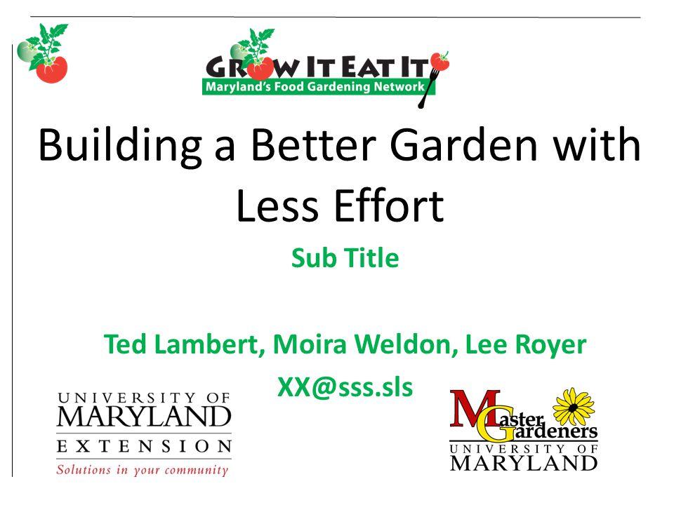 Building a Better Garden with Less Effort Sub Title Ted Lambert, Moira Weldon, Lee Royer XX@sss.sls