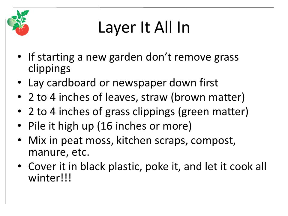Layer It All In If starting a new garden don't remove grass clippings Lay cardboard or newspaper down first 2 to 4 inches of leaves, straw (brown matter) 2 to 4 inches of grass clippings (green matter) Pile it high up (16 inches or more) Mix in peat moss, kitchen scraps, compost, manure, etc.
