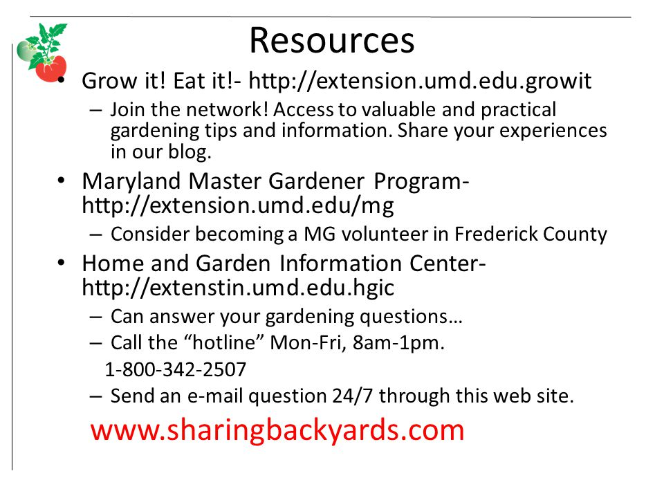 Resources Grow it! Eat it!- http://extension.umd.edu.growit – Join the network! Access to valuable and practical gardening tips and information. Share