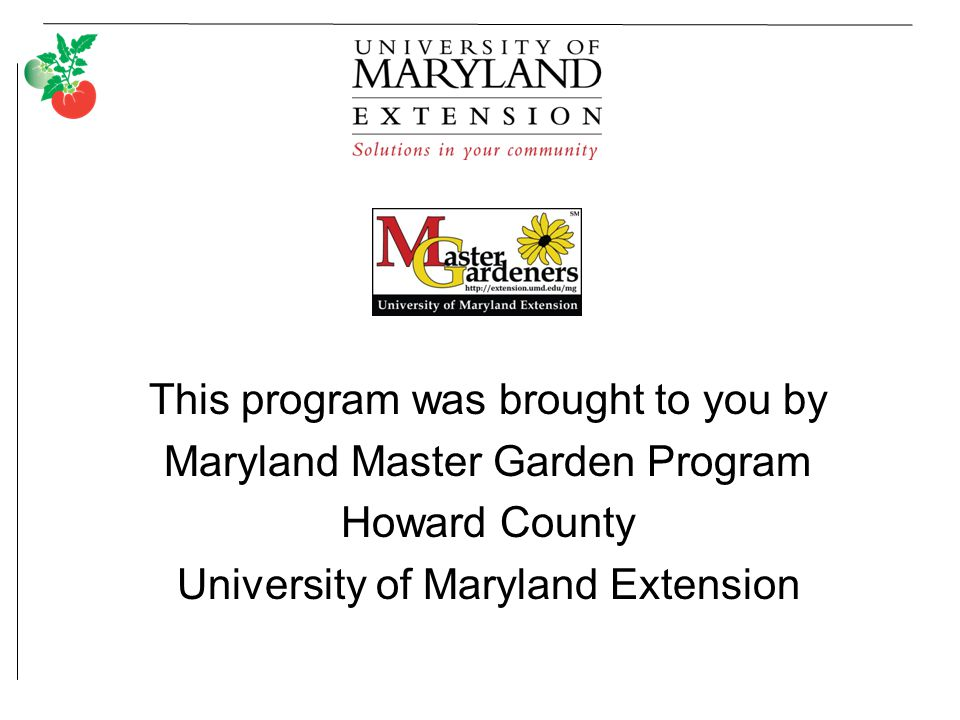 This program was brought to you by Maryland Master Garden Program Howard County University of Maryland Extension
