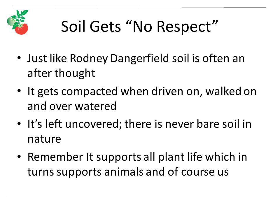 Soil Gets No Respect Just like Rodney Dangerfield soil is often an after thought It gets compacted when driven on, walked on and over watered It's left uncovered; there is never bare soil in nature Remember It supports all plant life which in turns supports animals and of course us