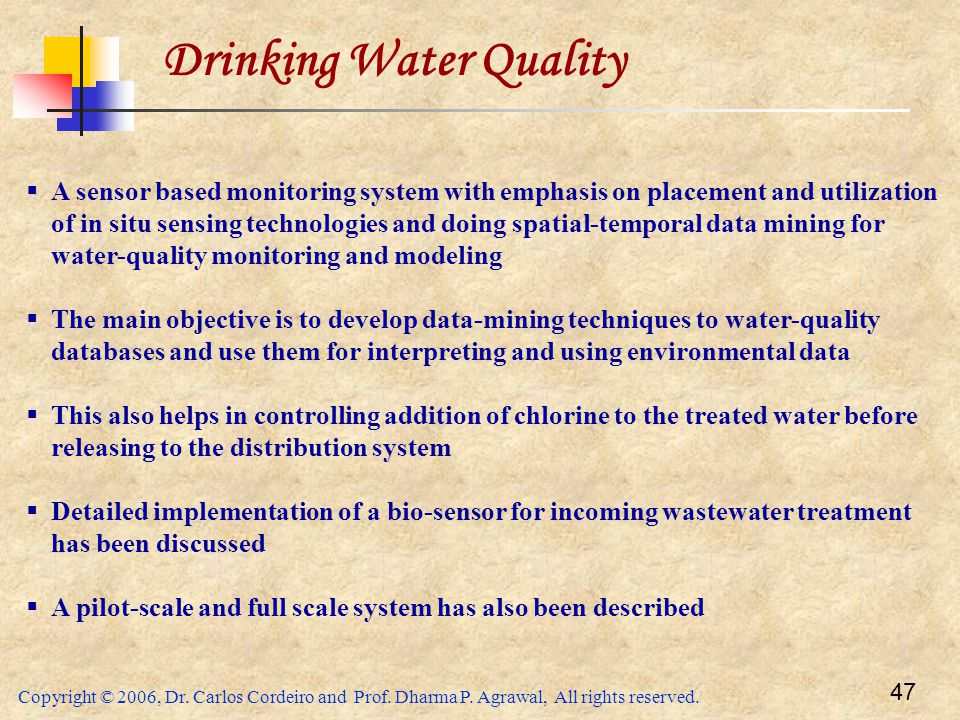Copyright © 2006, Dr. Carlos Cordeiro and Prof. Dharma P. Agrawal, All rights reserved. 47 Drinking Water Quality  A sensor based monitoring system w
