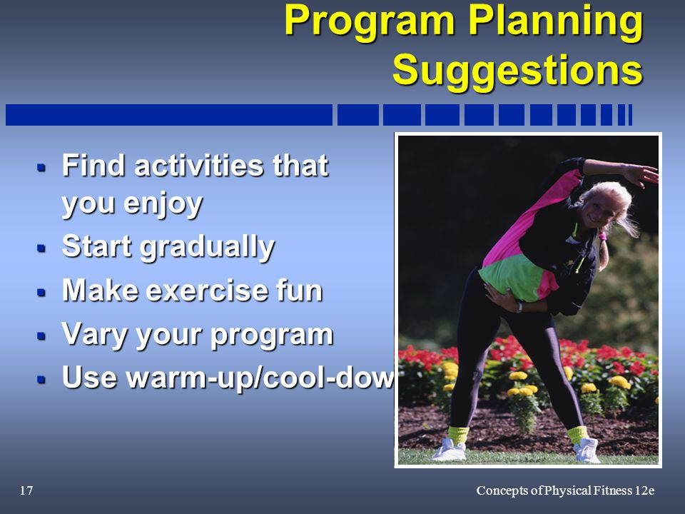 17Concepts of Physical Fitness 12e Program Planning Suggestions  Find activities that you enjoy  Start gradually  Make exercise fun  Vary your program  Use warm-up/cool-down