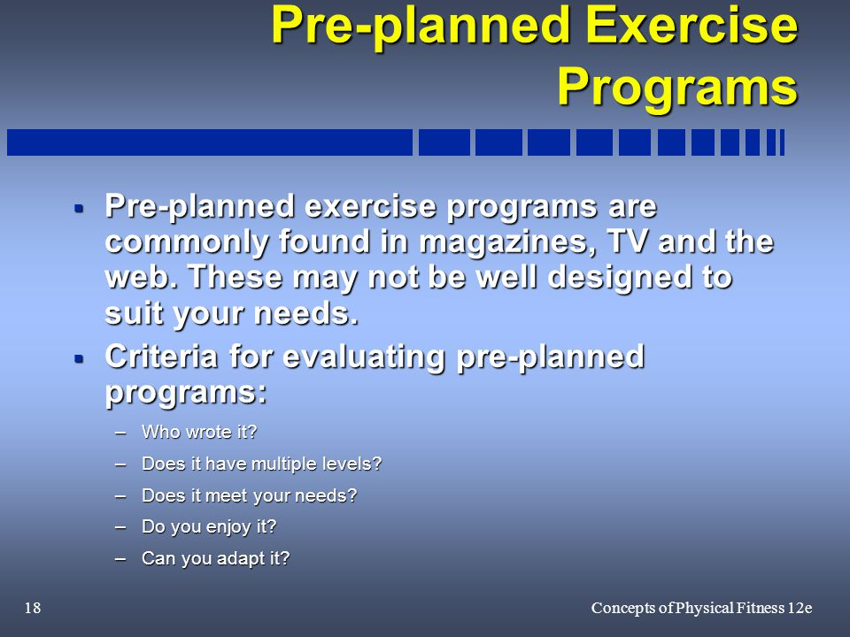 18Concepts of Physical Fitness 12e Pre-planned Exercise Programs  Pre-planned exercise programs are commonly found in magazines, TV and the web.
