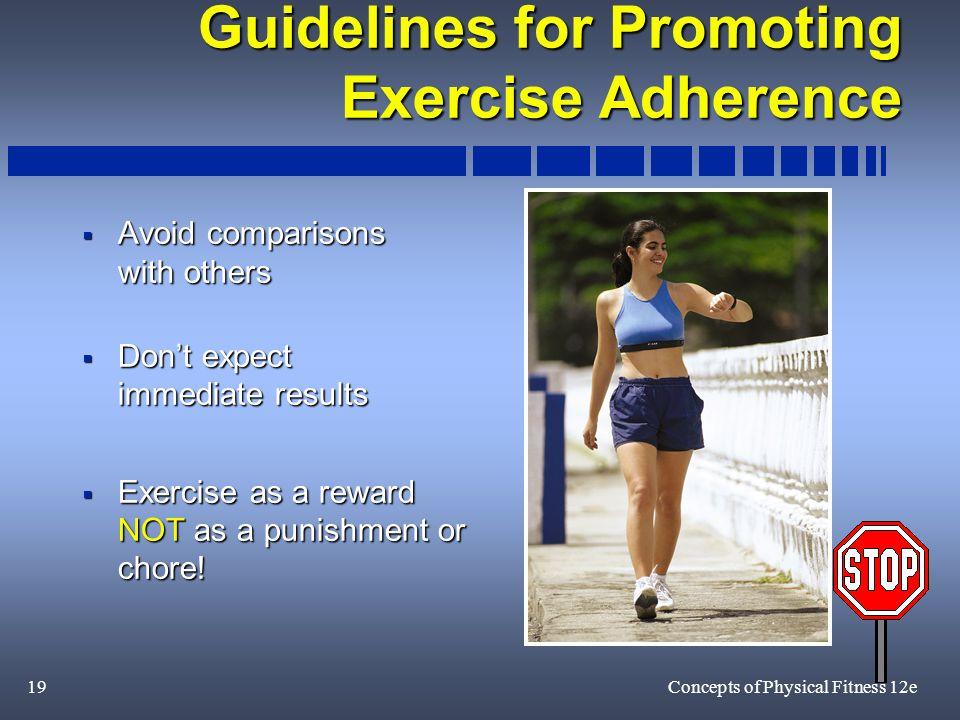 19Concepts of Physical Fitness 12e Guidelines for Promoting Exercise Adherence  Avoid comparisons with others  Don't expect immediate results  Exercise as a reward NOT as a punishment or chore!
