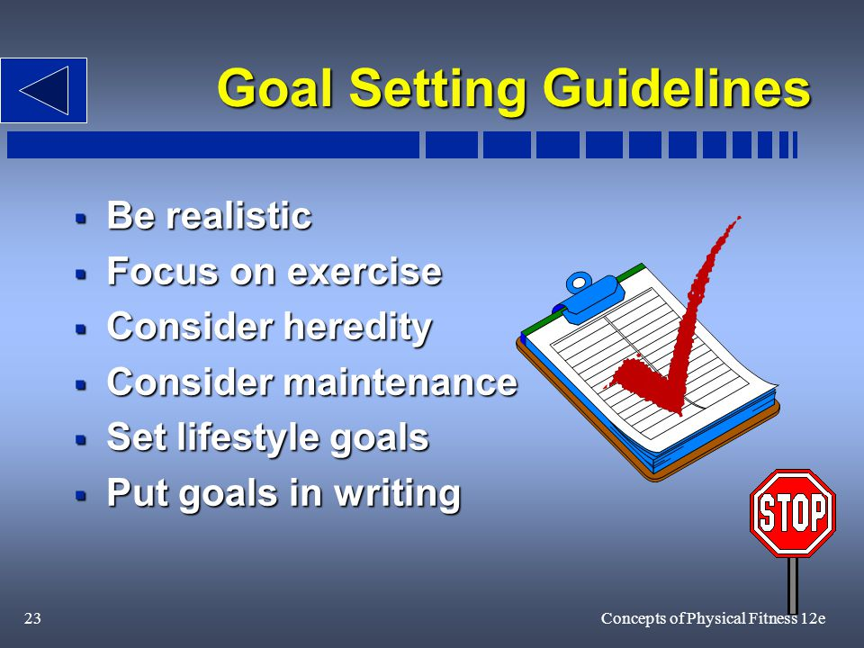 23Concepts of Physical Fitness 12e Goal Setting Guidelines  Be realistic  Focus on exercise  Consider heredity  Consider maintenance  Set lifestyle goals  Put goals in writing