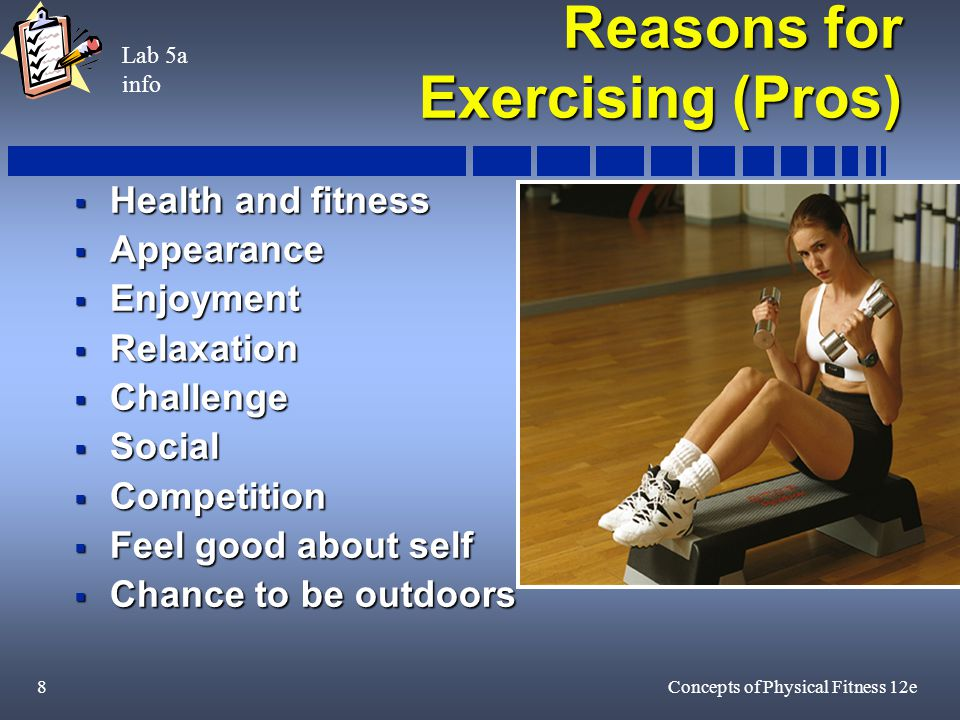 8Concepts of Physical Fitness 12e Reasons for Exercising (Pros)  Health and fitness  Appearance  Enjoyment  Relaxation  Challenge  Social  Competition  Feel good about self  Chance to be outdoors Lab 5a info