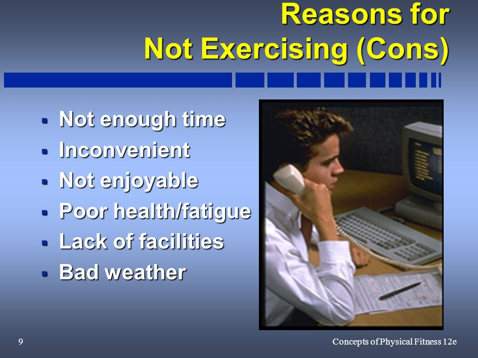 9Concepts of Physical Fitness 12e Reasons for Not Exercising (Cons)  Not enough time  Inconvenient  Not enjoyable  Poor health/fatigue  Lack of facilities  Bad weather