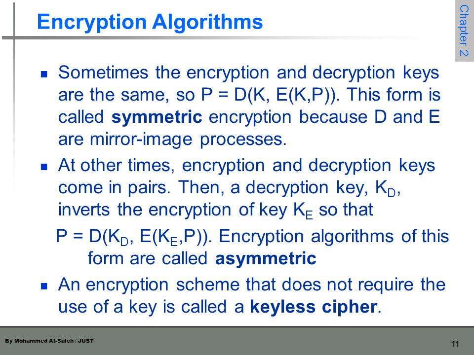 By Mohammed Al-Saleh / JUST 11 Chapter 2 Encryption Algorithms Sometimes the encryption and decryption keys are the same, so P = D(K, E(K,P)). This fo